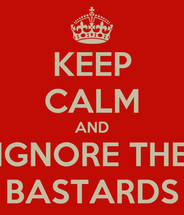 KEEP CALM AND IGNORE THE BASTARDS
