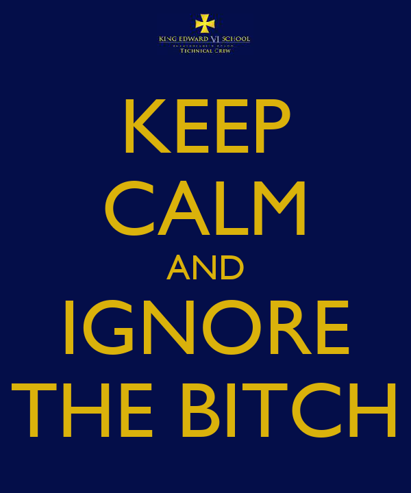 KEEP CALM AND IGNORE THE BITCH