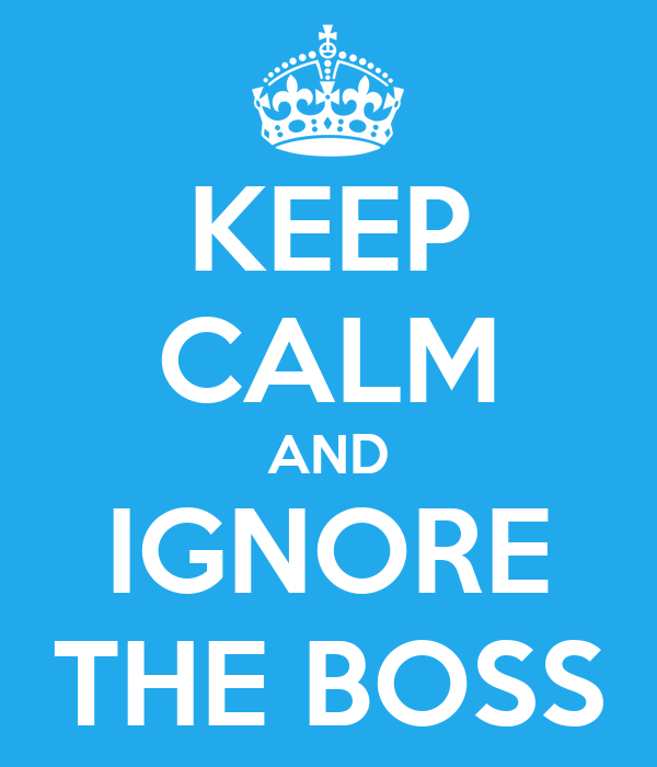 KEEP CALM AND IGNORE THE BOSS