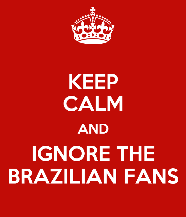 KEEP CALM AND IGNORE THE BRAZILIAN FANS