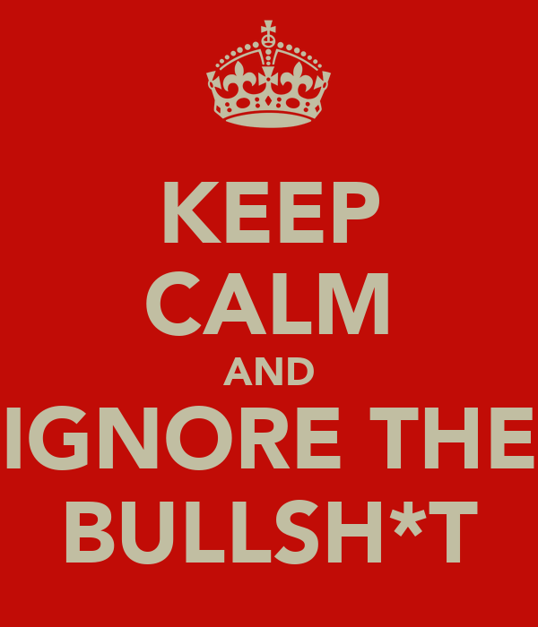 KEEP CALM AND IGNORE THE BULLSH*T