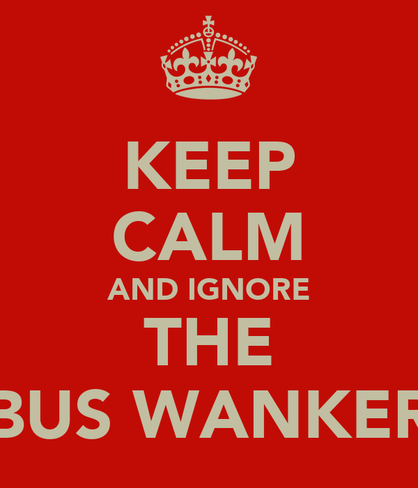 KEEP CALM AND IGNORE THE BUS WANKER