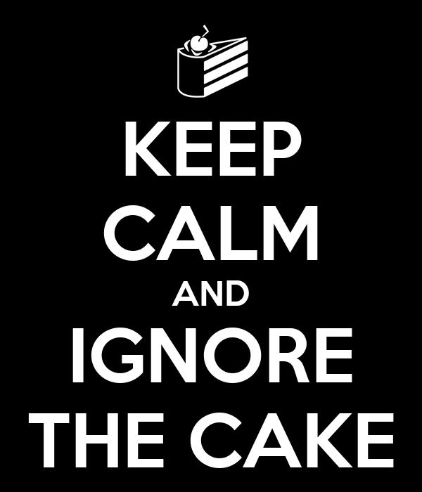 KEEP CALM AND IGNORE THE CAKE