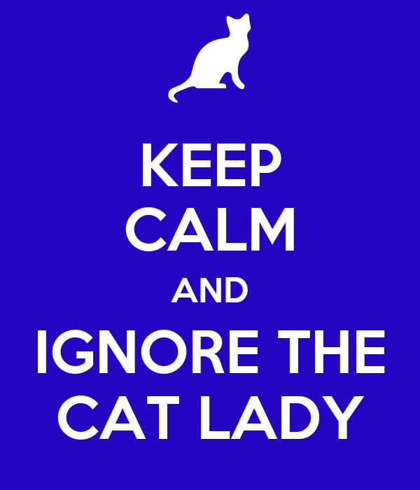 KEEP CALM AND IGNORE THE CAT LADY