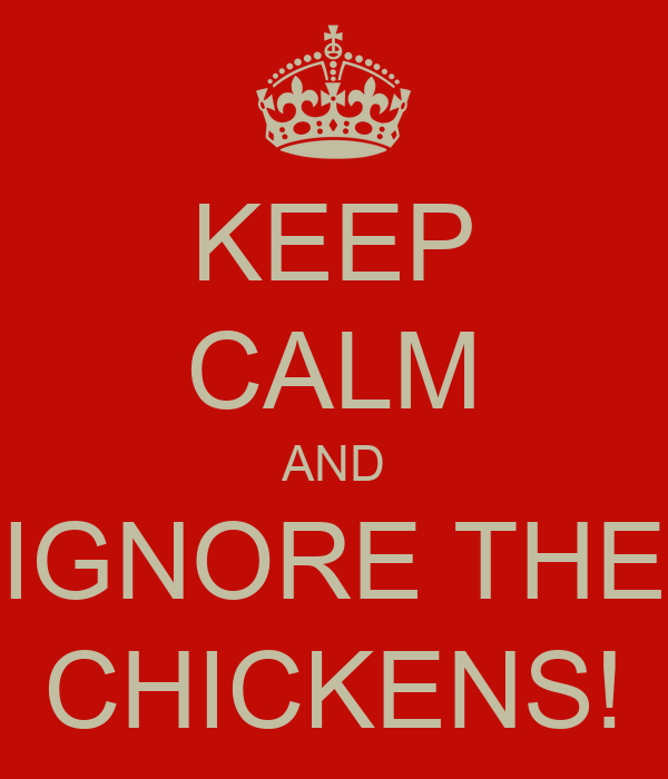 KEEP CALM AND IGNORE THE CHICKENS!