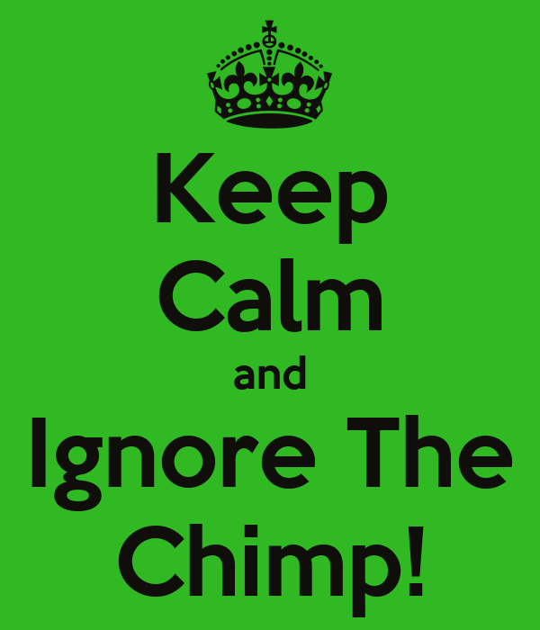 Keep Calm and Ignore The Chimp!