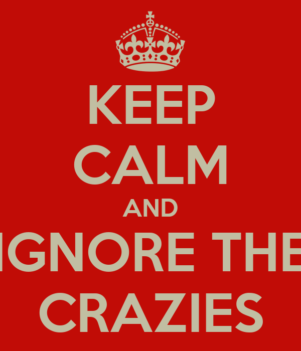 KEEP CALM AND IGNORE THE CRAZIES