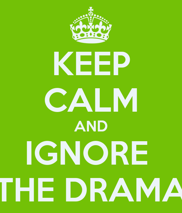 KEEP CALM AND IGNORE  THE DRAMA