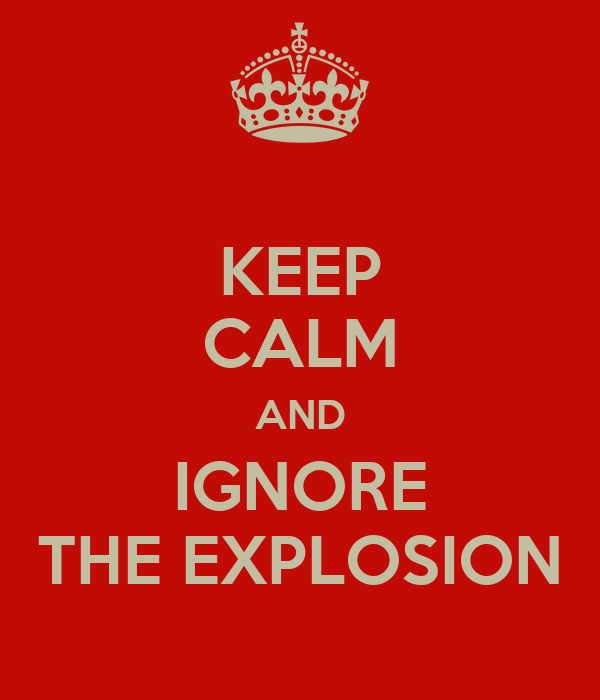 KEEP CALM AND IGNORE THE EXPLOSION