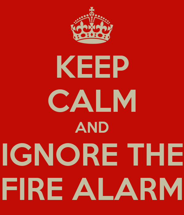 KEEP CALM AND IGNORE THE FIRE ALARM