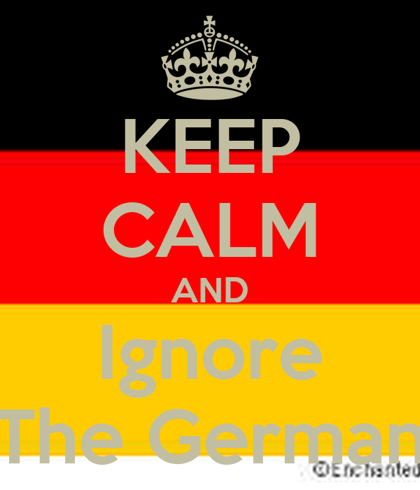 KEEP CALM AND Ignore The German
