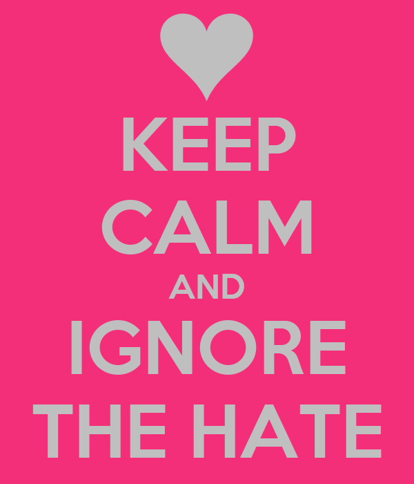 KEEP CALM AND IGNORE THE HATE
