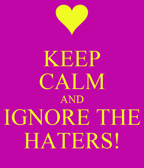 KEEP CALM AND IGNORE THE HATERS!