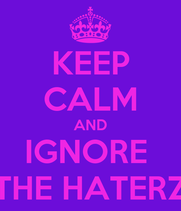 KEEP CALM AND IGNORE  THE HATERZ