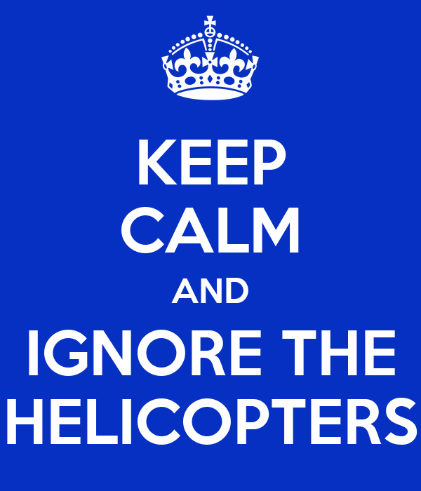 KEEP CALM AND IGNORE THE HELICOPTERS