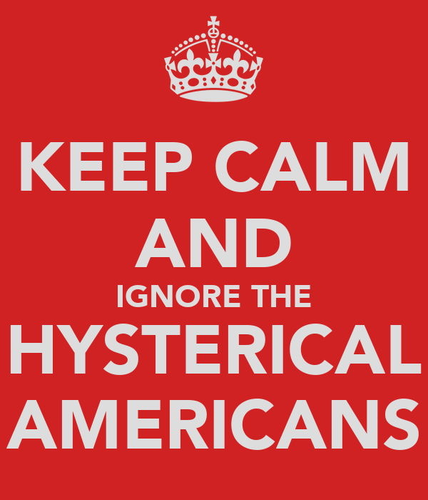 KEEP CALM AND IGNORE THE HYSTERICAL AMERICANS