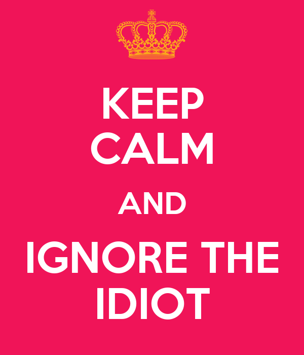KEEP CALM AND IGNORE THE IDIOT