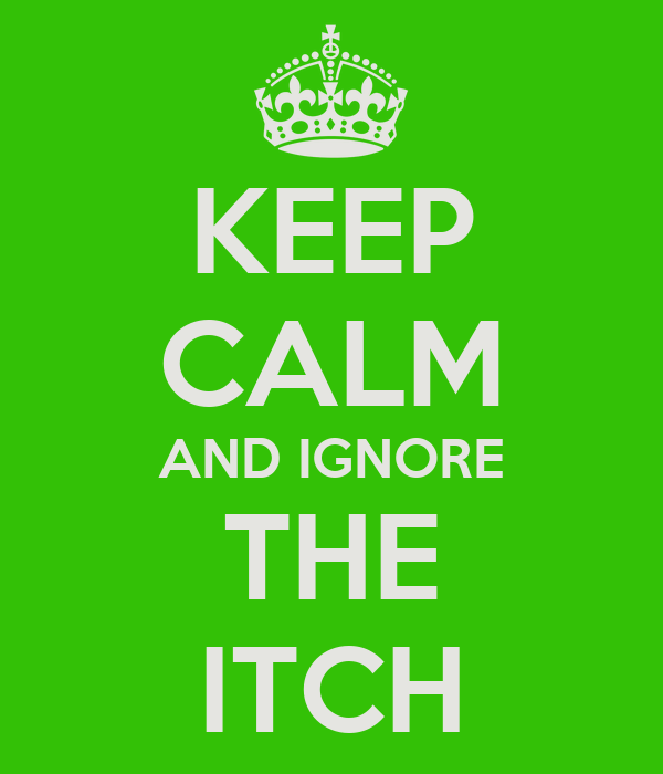 KEEP CALM AND IGNORE THE ITCH