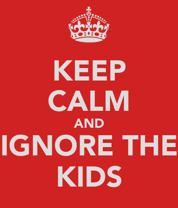 KEEP CALM AND IGNORE THE KIDS