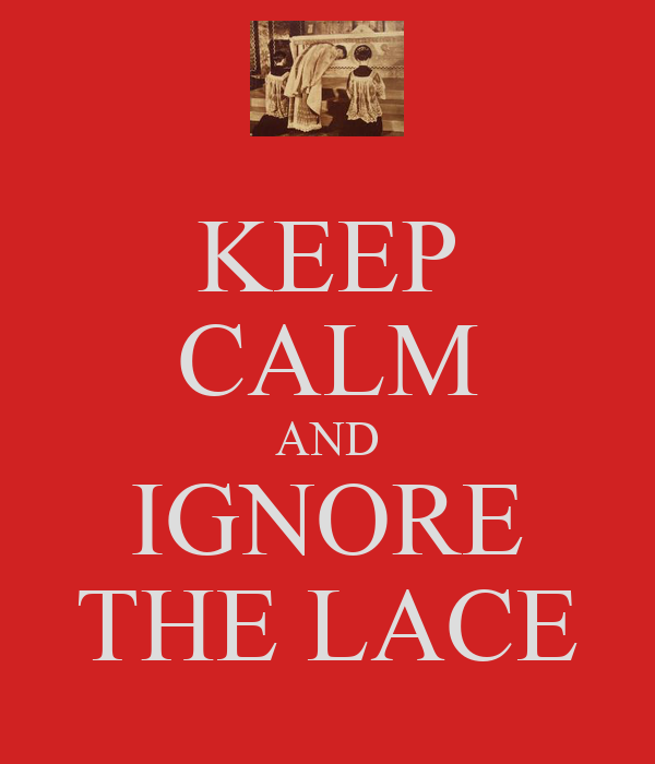 KEEP CALM AND IGNORE THE LACE