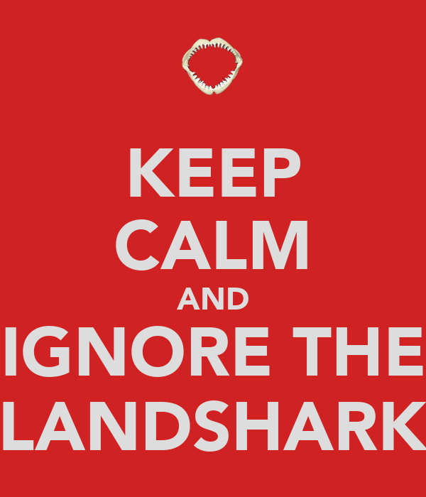 KEEP CALM AND IGNORE THE LANDSHARK