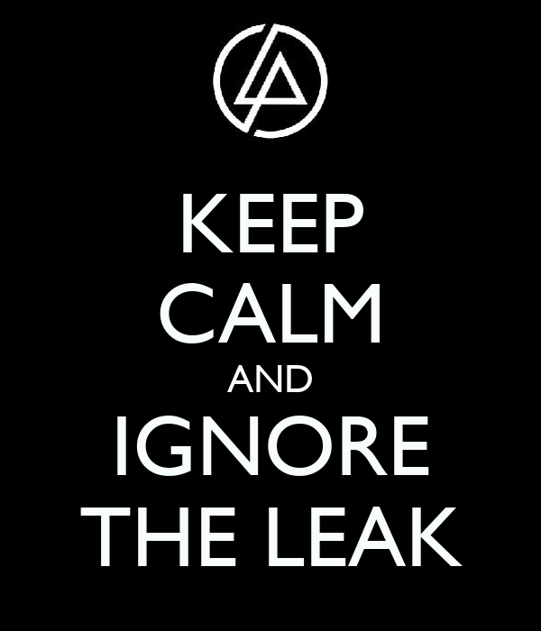 KEEP CALM AND IGNORE THE LEAK