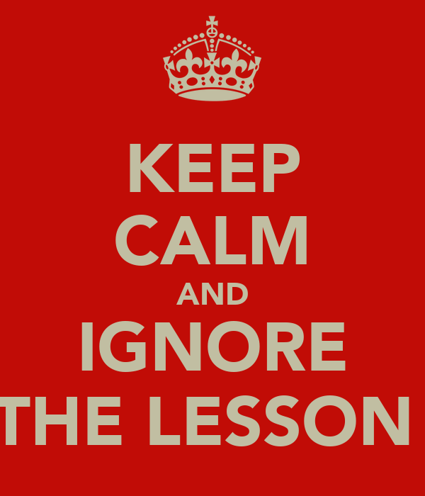 KEEP CALM AND IGNORE THE LESSON