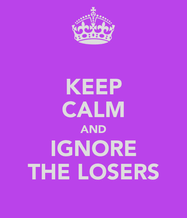 KEEP CALM AND IGNORE THE LOSERS