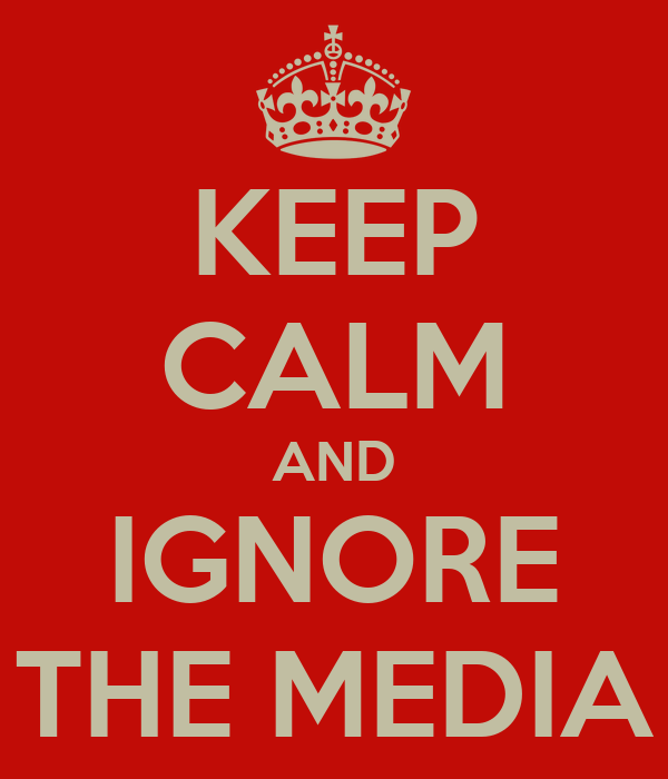 KEEP CALM AND IGNORE THE MEDIA