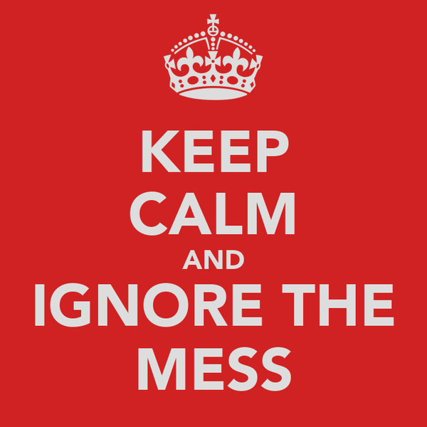 KEEP CALM AND IGNORE THE MESS