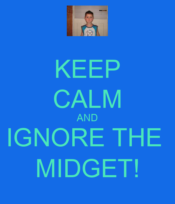 KEEP CALM AND IGNORE THE  MIDGET!