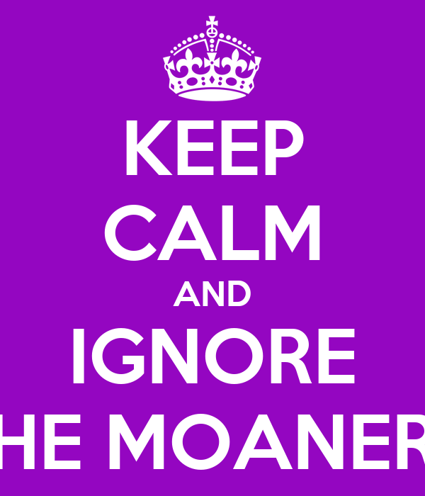 KEEP CALM AND IGNORE THE MOANERS