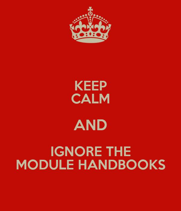 KEEP CALM AND IGNORE THE MODULE HANDBOOKS