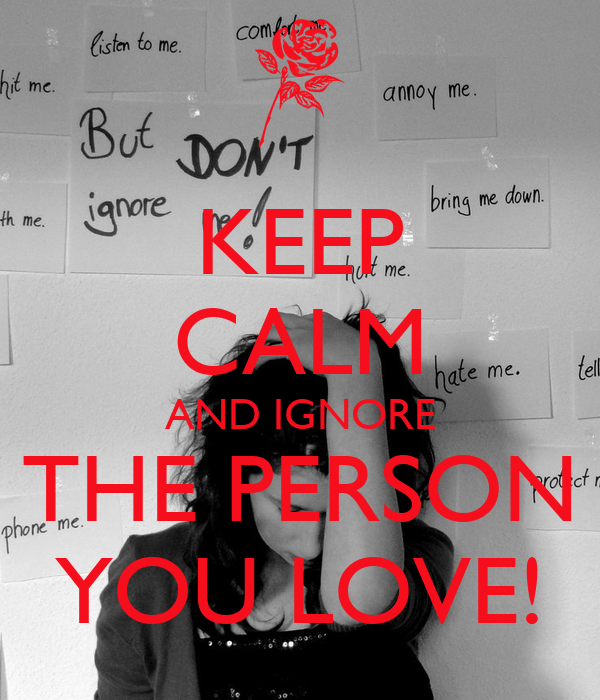 KEEP CALM AND IGNORE THE PERSON YOU LOVE!