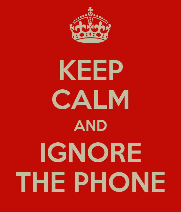 KEEP CALM AND IGNORE THE PHONE