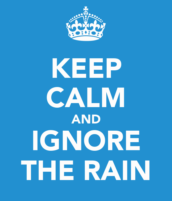 KEEP CALM AND IGNORE THE RAIN