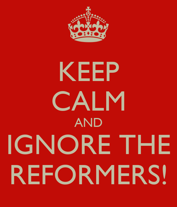 KEEP CALM AND IGNORE THE REFORMERS!