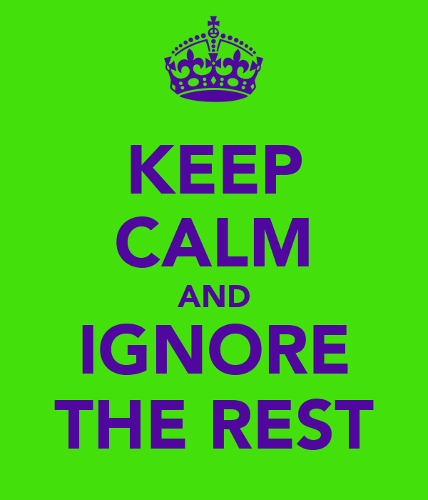 KEEP CALM AND IGNORE THE REST
