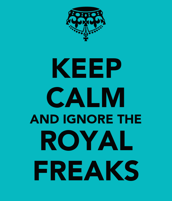KEEP CALM AND IGNORE THE ROYAL FREAKS