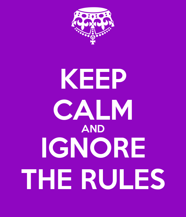 KEEP CALM AND IGNORE THE RULES