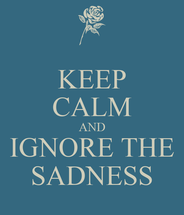 KEEP CALM AND IGNORE THE SADNESS