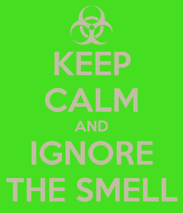 KEEP CALM AND IGNORE THE SMELL