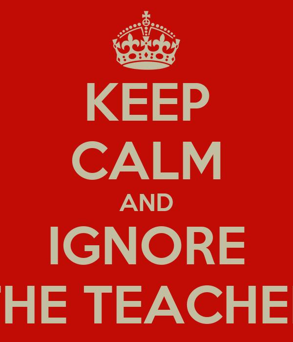 KEEP CALM AND IGNORE THE TEACHER