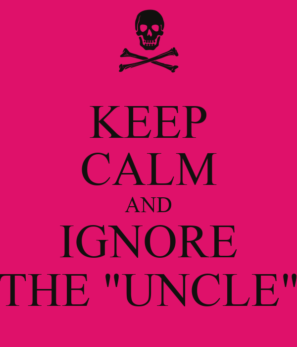 "KEEP CALM AND IGNORE THE ""UNCLE"""