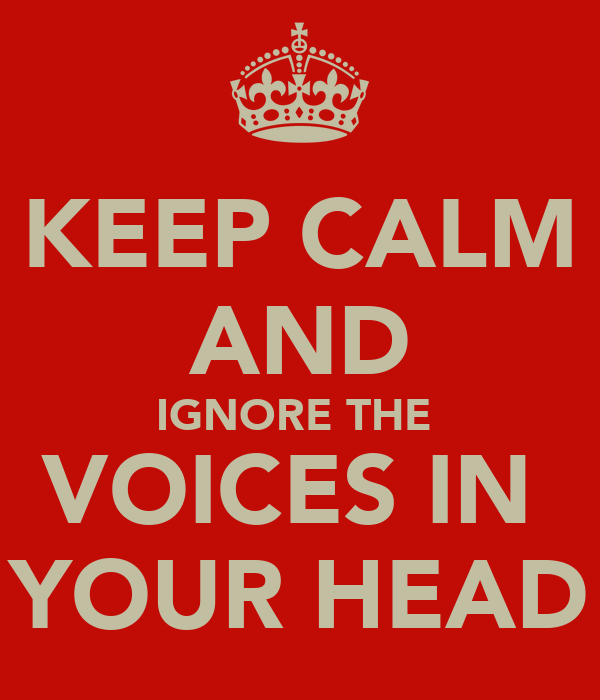 KEEP CALM AND IGNORE THE  VOICES IN  YOUR HEAD