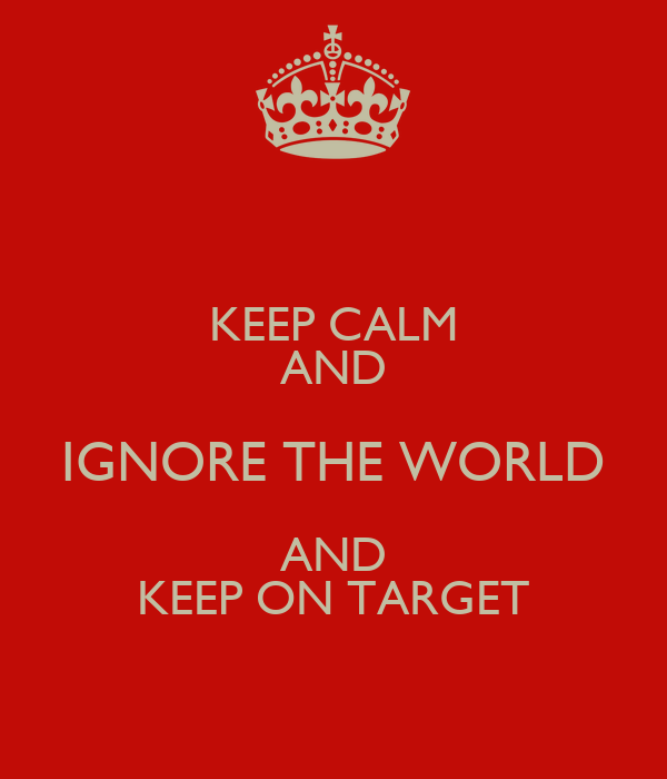KEEP CALM AND IGNORE THE WORLD AND KEEP ON TARGET