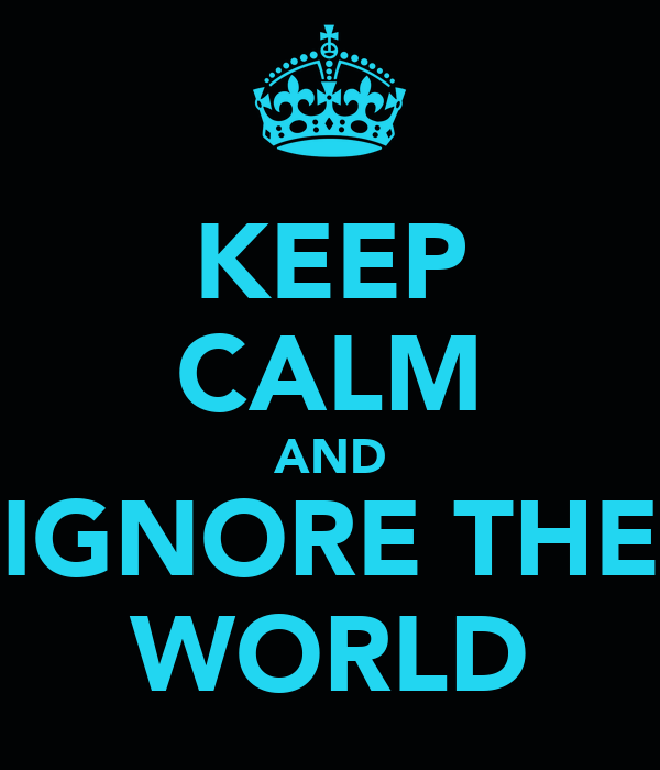 KEEP CALM AND IGNORE THE WORLD