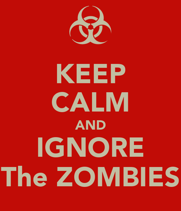 KEEP CALM AND IGNORE The ZOMBIES