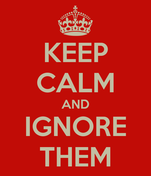 KEEP CALM AND IGNORE THEM