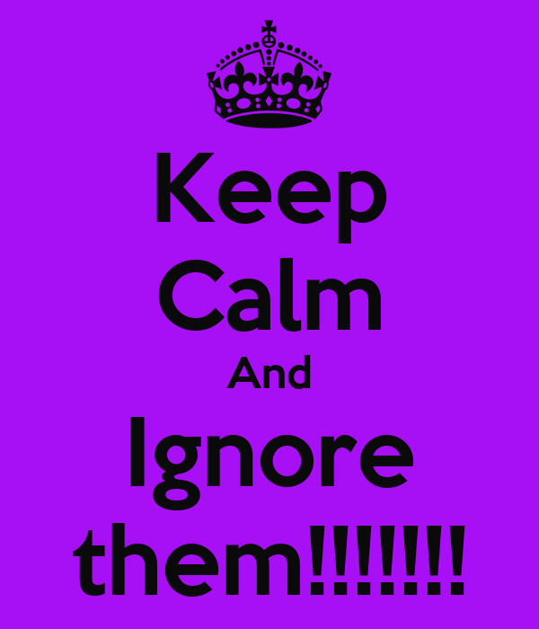 Keep Calm And Ignore them!!!!!!!